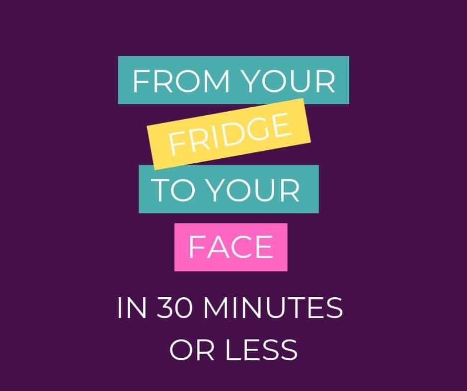 From Your Fridge to Your Face in 30 Minutes or Less